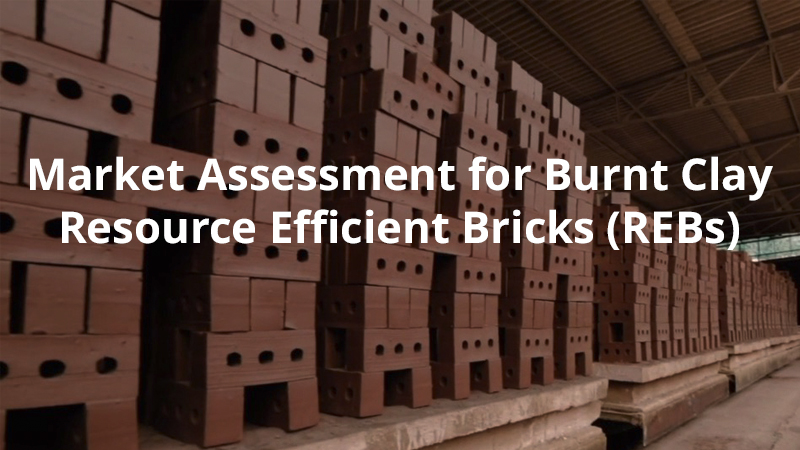 Market Assessment for Burnt Clay Resource Efficient Bricks (REBs)